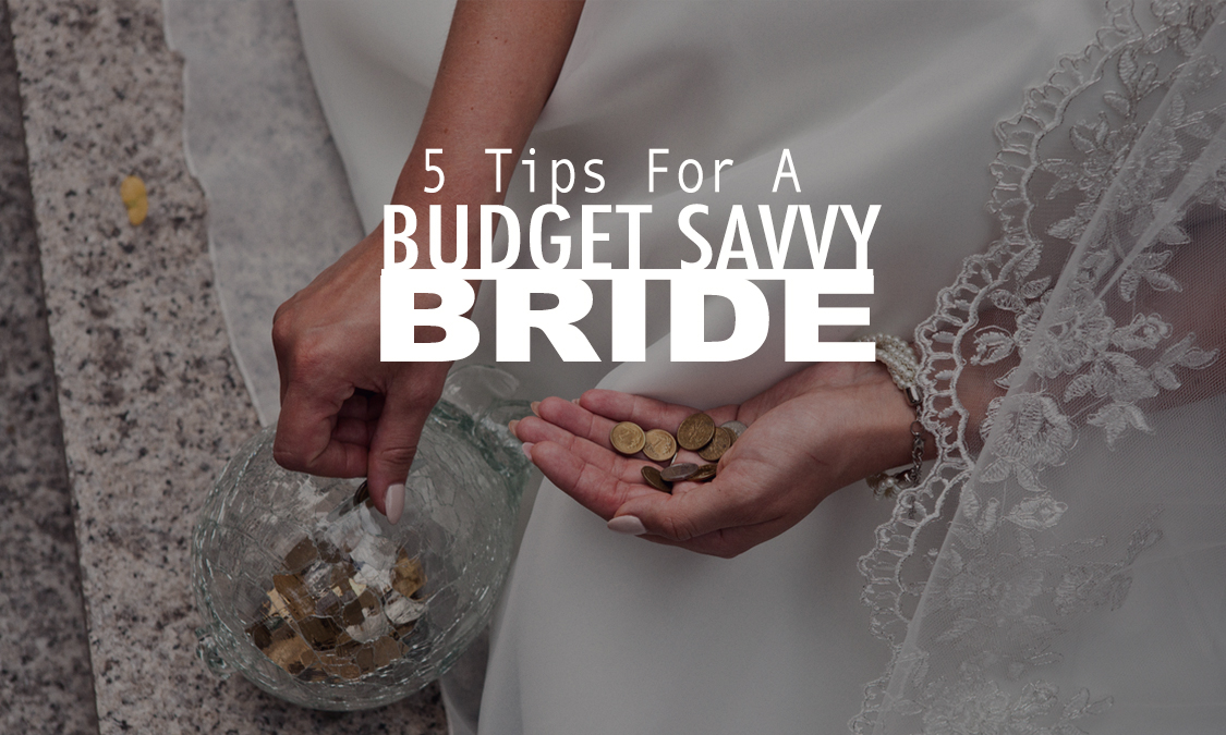 5 Tips On How To Be A Budget Savvy Bride